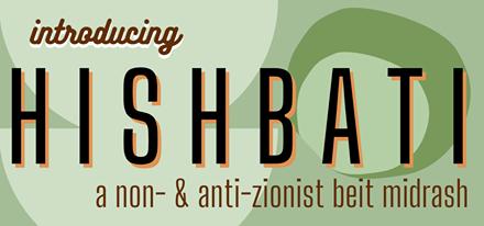 Introducing Hishbati: A Non- and Anti- Zionist Beit Midrash